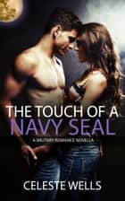 The Touch of a Navy SEAL: A Military Romance novella ebook by Celeste Wells