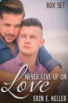 Never Give Up on Love Box Set eBook by Erin E. Keller