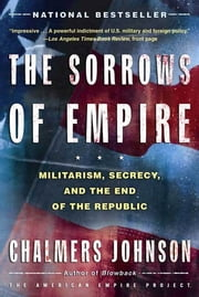 The Sorrows of Empire - Militarism, Secrecy, and the End of the Republic ebook by Chalmers Johnson