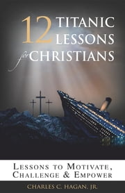 12 Titanic Lessons for Christians: Lessons to Motivate, Challenge and Empower ebook by Jr. Charles C. Hagan