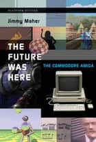 The Future Was Here: The Commodore Amiga ebook by Jimmy Maher