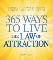 365 Ways to Live the Law of Attraction: Harness the power of positive thinking every day of the year ebook by Lester, Meera