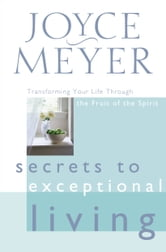 Secrets to Exceptional Living - Transforming Your Life Through the Fruit of the Spirit ebook by Joyce Meyer