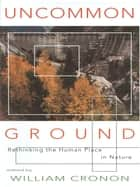 Uncommon Ground: Rethinking the Human Place in Nature ebook by William Cronon