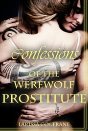 'Confessions of the Werewolf Prostitute' (Paranormal Erotic Romance – Werewolf Mate) ebook by Larissa Coltrane