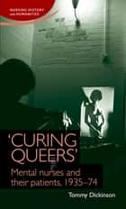 'Curing queers' - Mental nurses and their patients, 1935-74 ebook by Tommy Dickinson