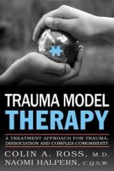Trauma Model Therapy: A Treatment Approach for Trauma Dissociation and Complex Comorbidity ebook by Colin A. Ross M.D.