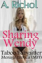 Sharing Wendy: Taboo Babysitter Erotica Menage (MFF) ebook by Amanda Richol