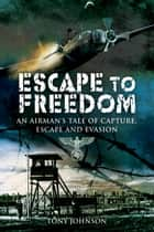 Escape to Freedom - An Airman's Tale of Capture, Escape and Evasion ebook by Tony Johnson