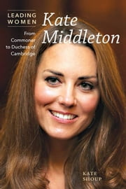 Kate Middleton: From Commoner to Duchess of Cambridge ebook by Shoup, Kate