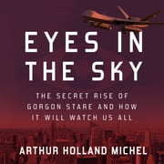 Eyes in the Sky - The Secret Rise of Gorgon Stare and How It Will Watch Us All audiobook by Arthur Holland Michel