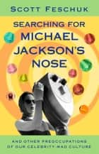 Searching for Michael Jackson's Nose - And Other Preoccupations of Our Celebrity-Mad Culture ebook by Scott Feschuk