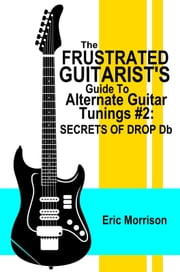 The Frustrated Guitarist's Guide To Alternate Guitar Tunings #2: Secrets of Drop Db (Frustrated Guitarist series - Book 3) ebook by Eric Morrison