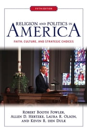 Religion and Politics in America - Faith, Culture, and Strategic Choices ebook by Robert Booth Fowler,Allen D Hertzke,Laura R. Olson,Kevin R. Den Dulk