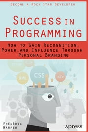 Success in Programming - How to Gain Recognition, Power, and Influence Through Personal Branding ebook by Frederic Harper