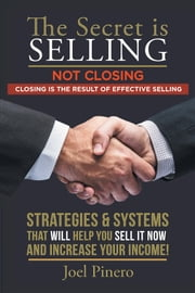 The Secret Is Selling Not Closing. Closing Is the Result of Effective Selling. - STRATEGIES and SYSTEMS THAT WILL HELP YOU SELL IT NOW and INCREASE YOUR INCOME! ebook by Joel Pinero