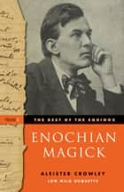 The Best of the Equinox, Enochian Magic - Volume I ebook by Aleister Crowley, Lon Milo DuQuette