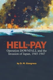 Hell to Pay - Operation DOWNFALL and the Invasion of Japan, 1945-1947 ebook by D.  M. Giangreco
