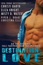 Destination: Love ebook by Eliza Knight, Christi Barth, Piper J. Drake,...