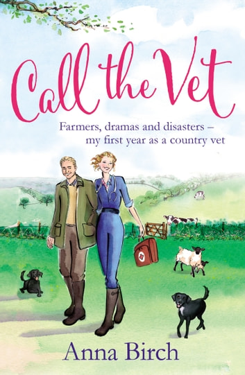 Call the Vet - Farmers, Dramas and Disasters – My First Year as a Country Vet ebook by Anna Birch