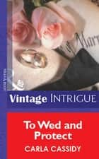 To Wed and Protect (Mills & Boon Vintage Intrigue) ebook by Carla Cassidy