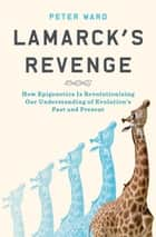 Lamarck's Revenge - How Epigenetics Is Revolutionizing Our Understanding of Evolution's Past and Present ebook by Peter Ward