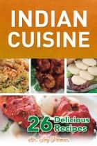 Indian Cuisine: 26 Delicious Recipes ebook by Dr. Jay Polmar