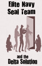 Elite Navy SEAL Team and The Delta Solution ebook by Michael William