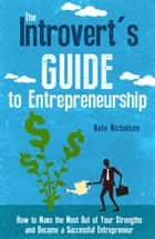 The Introvert's Guide to Entrepreneurship - How to Make the Most Out of Your Strengths and Become a Successful Entrepreneur ebook by Nate Nicholson