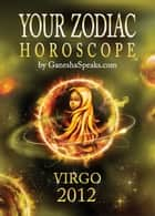 Your Zodiac Horoscope by GaneshaSpeaks.com: VIRGO 2012 ebook by GaneshaSpeaks.com