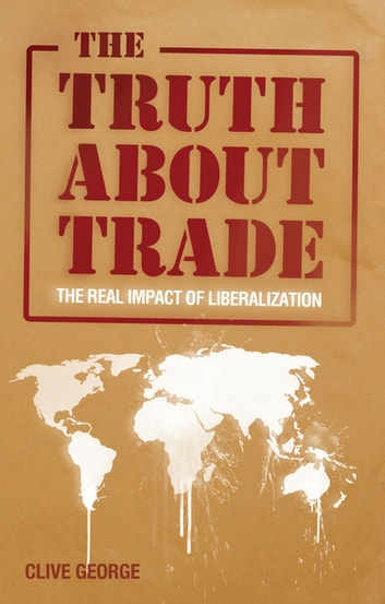 The Truth about Trade - The Real Impact of Liberalization ebook by Clive George
