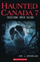 Haunted Canada 7 - Chilling True Tales ebook by Joel A Sutherland