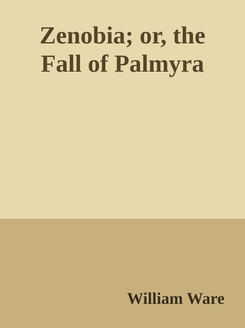 Zenobia; or, the Fall of Palmyra ebook by William Ware