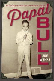Papal Bull: An Ex-Catholic Calls Out the Catholic Church ebook by Joe Wenke