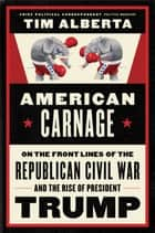 American Carnage - On the Front Lines of the Republican Civil War and the Rise of President Trump ebook by Tim Alberta