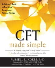 CFT Made Simple - A Clinician's Guide to Practicing Compassion-Focused Therapy ebook by Russell L Kolts, PhD,Paul Gilbert, PhD,Steven C. Hayes, PhD