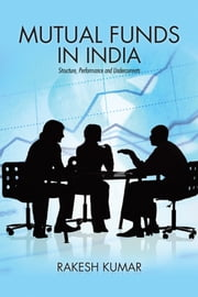 Mutual Funds in India - Structure, Performance and Undercurrents ebook by Rakesh Kumar