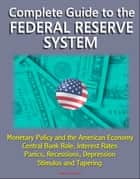 Complete Guide to the Federal Reserve System: Monetary Policy and the American Economy, Central Bank Role, Interest Rates, Panics, Recessions, Depression, Stimulus and Tapering ebook by Progressive Management