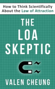 The LOA Skeptic: How to Think Scientifically About the Law of Attraction - The Secular LOA, #2 ebook by Valen Cheung