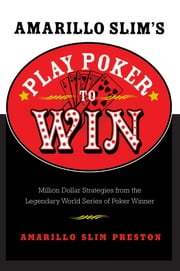 Amarillo Slim's Play Poker to Win - Million Dollar Strategies from the Legendary World Series of Poker Winner ebook by Amarillo Slim Preston