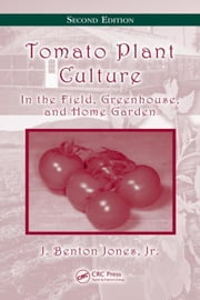 Tomato Plant Culture: In the Field, Greenhouse, and Home Garden, Second Edition ebook by Jones, Jr., J. Benton