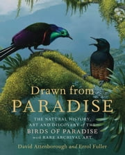 Drawn from Paradise - The Natural History, Art and Discovery of the Birds of Paradise with Rare Archival Art ebook by David Attenborough,Errol Fuller