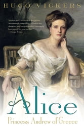 Alice - Princess Andrew of Greece ebook by Hugo Vickers