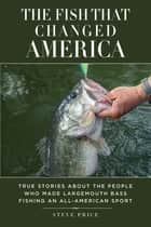 The Fish That Changed America - True Stories about the People Who Made Largemouth Bass Fishing an All-American Sport ebook by Steve Price, Kevin VanDam, Slaton L White