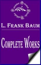 "Complete Works of L. Frank Baum ""Famous American Author of Children's Books"" ebook by L. Frank Baum"