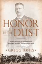 Honor in the Dust - Theodore Roosevelt, War in the Philippines, and the Rise and Fall of America's I mperial Dream ebook by Gregg Jones