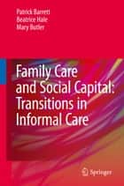 Family Care and Social Capital: Transitions in Informal Care ebook by Patrick Barrett,Beatrice Hale,Mary Butler