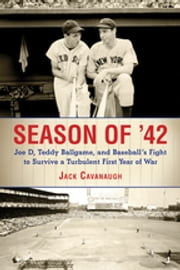 Season of '42 - Joe D., Teddy Ballgame, and Baseball's Fight to Survive a Turbulent First Year of War ebook by Jack Cavanaugh