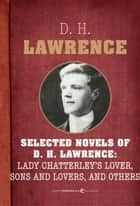 Selected Novels Of D.h. Lawrence - Lady Chatterley's Love, Sons and Lovers, The Rainbow, Women in Love, and The Plumed Serpent ebook by D. H. Lawrence