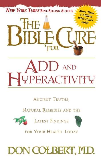 The Bible Cure for ADD and Hyperactivity - Ancient Truths, Natural Remedies and the Latest Findings for Your Health Today ebook by Don Colbert, MD